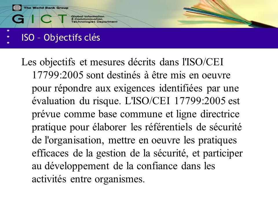 ISO – Objectifs clés Les objectifs et mesures décrits dans l'ISO/CEI 17799:2005 sont destinés à être mis en oeuvre pour répondre aux exigences identif