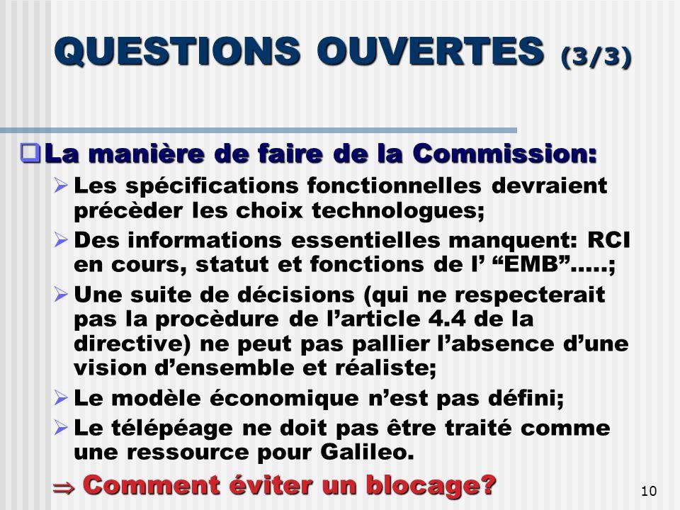 10 QUESTIONS OUVERTES (3/3) QUESTIONS OUVERTES (3/3) La manière de faire de la Commission: La manière de faire de la Commission: Les spécifications fonctionnelles devraient précèder les choix technologues; Des informations essentielles manquent: RCI en cours, statut et fonctions de l EMB…..; Une suite de décisions (qui ne respecterait pas la procèdure de larticle 4.4 de la directive) ne peut pas pallier labsence dune vision densemble et réaliste; Le modèle économique nest pas défini; Le télépéage ne doit pas être traité comme une ressource pour Galileo.