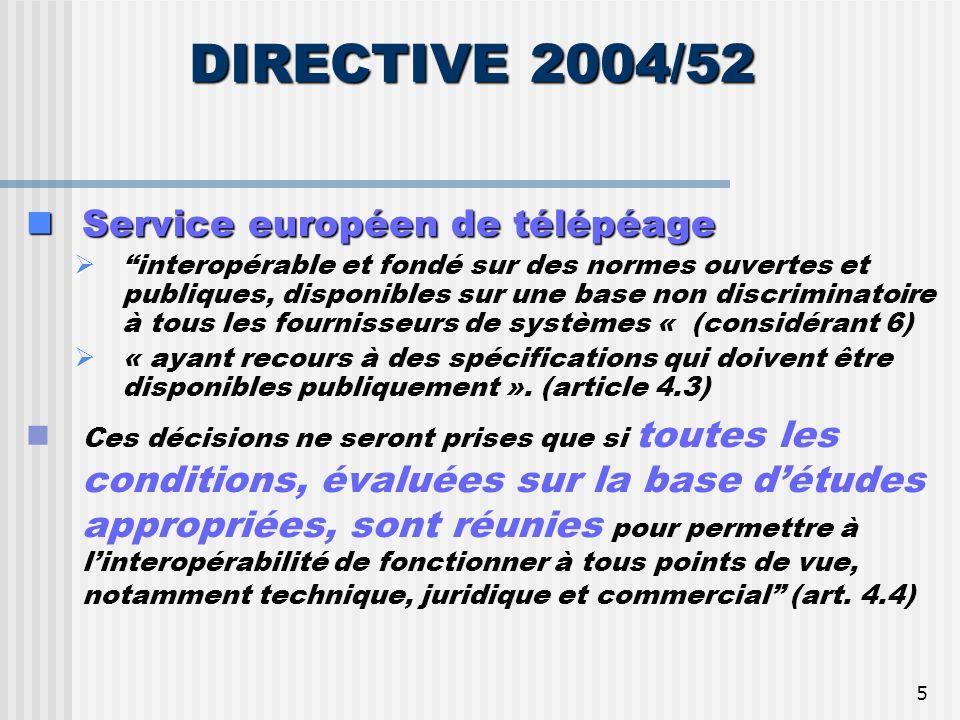 5 DIRECTIVE 2004/52 Service européen de télépéage Service européen de télépéage i interopérable et fondé sur des normes ouvertes et publiques, disponibles sur une base non discriminatoire à tous les fournisseurs de systèmes « (considérant 6) « ayant recours à des spécifications qui doivent être disponibles publiquement ».