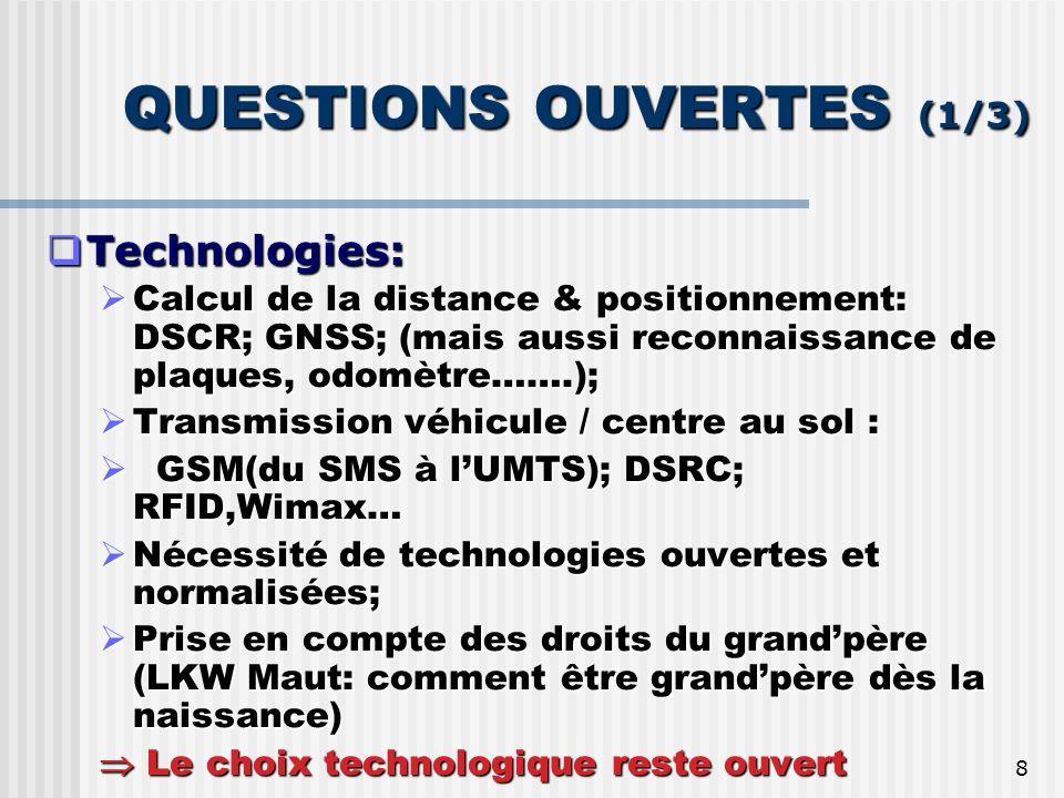 8 QUESTIONS OUVERTES (1/3) Technologies: Technologies: Calcul de la distance & positionnement: DSCR; GNSS; (mais aussi reconnaissance de plaques, odomètre…….); Calcul de la distance & positionnement: DSCR; GNSS; (mais aussi reconnaissance de plaques, odomètre…….); Transmission véhicule / centre au sol : Transmission véhicule / centre au sol : GSM(du SMS à lUMTS); DSRC; RFID,Wimax… GSM(du SMS à lUMTS); DSRC; RFID,Wimax… Nécessité de technologies ouvertes et normalisées; Nécessité de technologies ouvertes et normalisées; Prise en compte des droits du grandpère (LKW Maut: comment être grandpère dès la naissance) Prise en compte des droits du grandpère (LKW Maut: comment être grandpère dès la naissance) Le choix technologique reste ouvert Le choix technologique reste ouvert