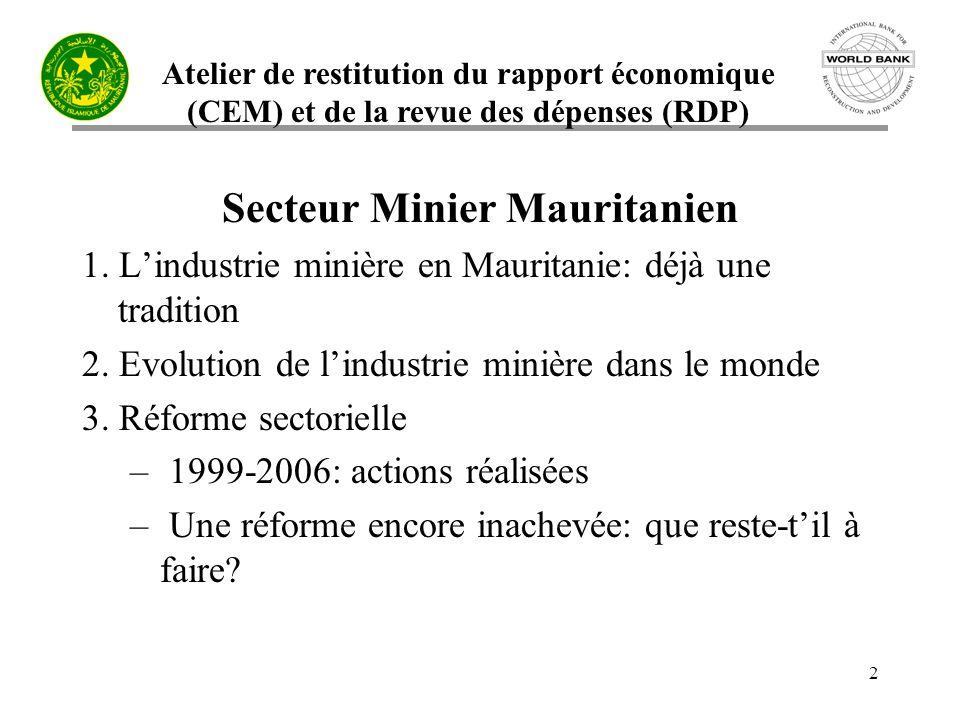Atelier de restitution du rapport économique (CEM) et de la revue des dépenses (RDP) 13 3.1 Réforme du secteur minier mauritanien PRISMII (2003 – 2008) Composantes I.Renforcement du développement socio-économique du couloir Nouadhibou-Zouérate II.Ressources minérales et eau - Contribution de linformation géo- scientifique au développement; élargissement de laccès à ces informations III.Renforcement des capacités des institutions publiques minières
