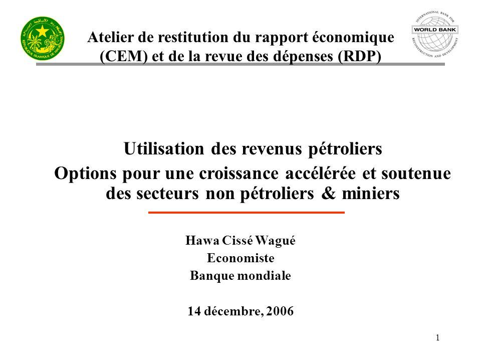 Atelier de restitution du rapport économique (CEM) et de la revue des dépenses (RDP) 1 Utilisation des revenus pétroliers Options pour une croissance accélérée et soutenue des secteurs non pétroliers & miniers Hawa Cissé Wagué Economiste Banque mondiale 14 décembre, 2006