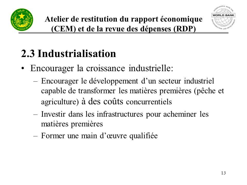 Atelier de restitution du rapport économique (CEM) et de la revue des dépenses (RDP) 13 2.3 Industrialisation Encourager la croissance industrielle: –