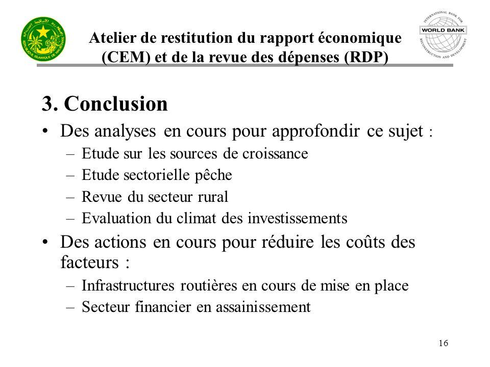 Atelier de restitution du rapport économique (CEM) et de la revue des dépenses (RDP) 16 3. Conclusion Des analyses en cours pour approfondir ce sujet