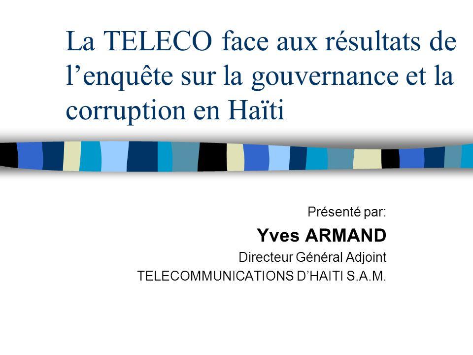 La TELECO face aux résultats de lenquête sur la gouvernance et la corruption en Haïti Présenté par: Yves ARMAND Directeur Général Adjoint TELECOMMUNICATIONS DHAITI S.A.M.
