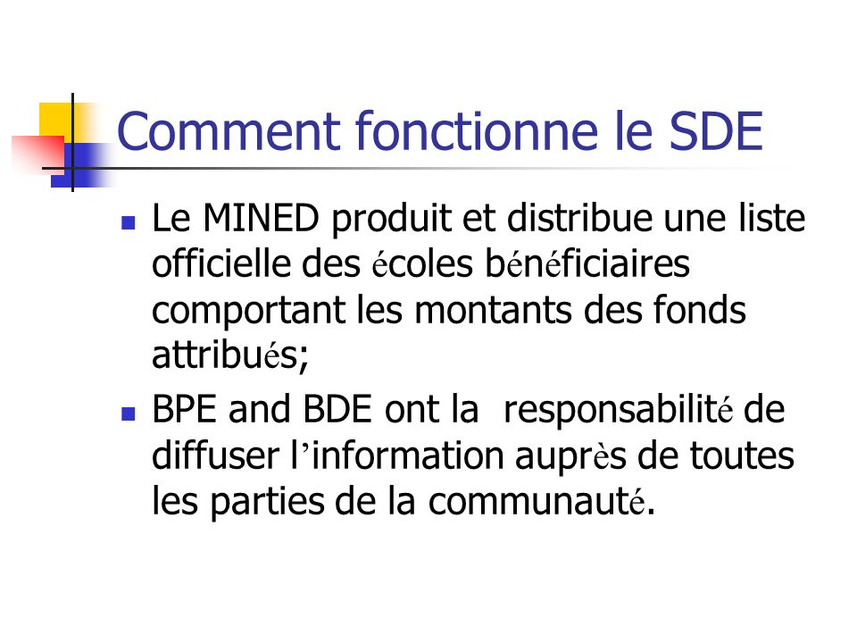 Comment fonctionne le SDE Le MINED produit et distribue une liste officielle des é coles b é n é ficiaires comportant les montants des fonds attribu é s; BPE and BDE ont la responsabilit é de diffuser l information aupr è s de toutes les parties de la communaut é.