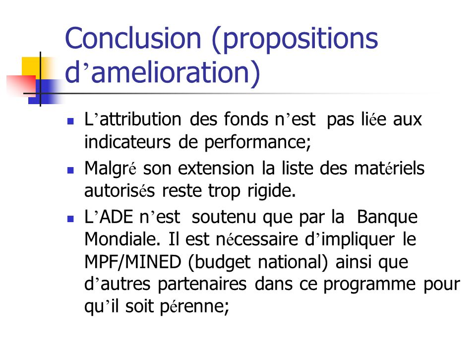 Conclusion (propositions d amelioration) L attribution des fonds n est pas li é e aux indicateurs de performance; Malgr é son extension la liste des mat é riels autoris é s reste trop rigide.