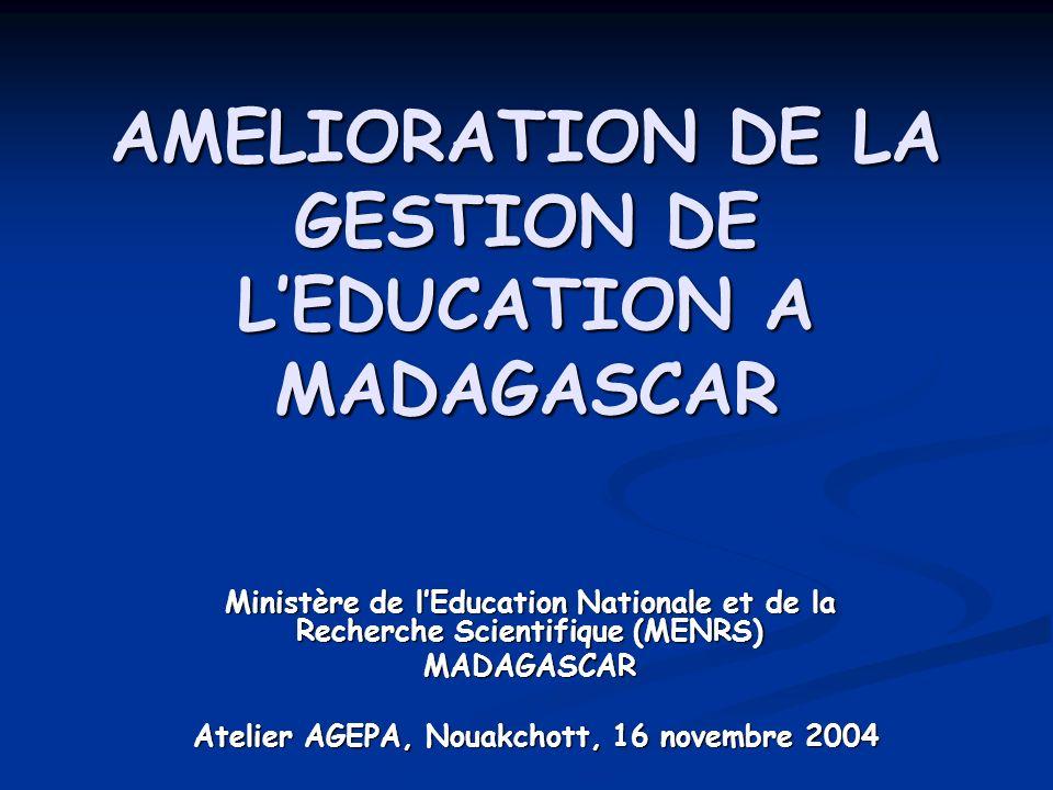 AMELIORATION DE LA GESTION DE LEDUCATION A MADAGASCAR Ministère de lEducation Nationale et de la Recherche Scientifique (MENRS) MADAGASCAR Atelier AGEPA, Nouakchott, 16 novembre 2004 Atelier AGEPA, Nouakchott, 16 novembre 2004
