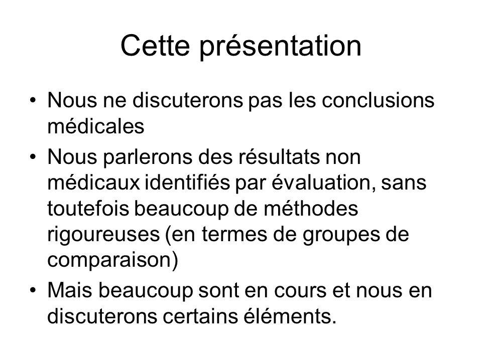 Cette présentation Nous ne discuterons pas les conclusions médicales Nous parlerons des résultats non médicaux identifiés par évaluation, sans toutefois beaucoup de méthodes rigoureuses (en termes de groupes de comparaison) Mais beaucoup sont en cours et nous en discuterons certains éléments.