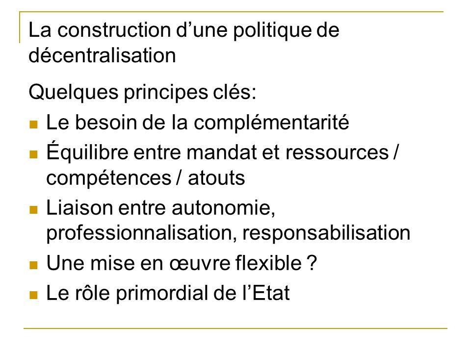 La construction dune politique de décentralisation Quelques principes clés: Le besoin de la complémentarité Équilibre entre mandat et ressources / compétences / atouts Liaison entre autonomie, professionnalisation, responsabilisation Une mise en œuvre flexible .