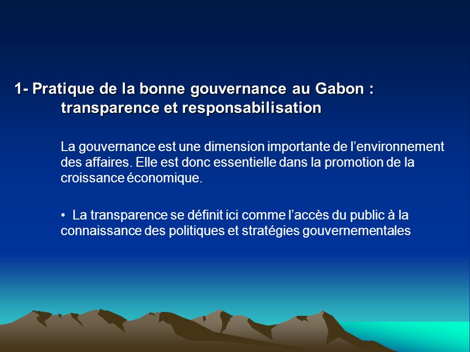 1- Pratique de la bonne gouvernance au Gabon : transparence et responsabilisation La gouvernance est une dimension importante de lenvironnement des af