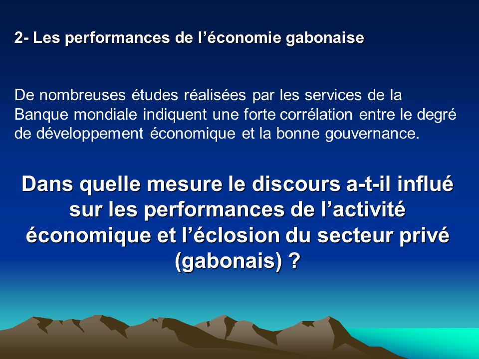 2- Les performances de léconomie gabonaise De nombreuses études réalisées par les services de la Banque mondiale indiquent une forte corrélation entre