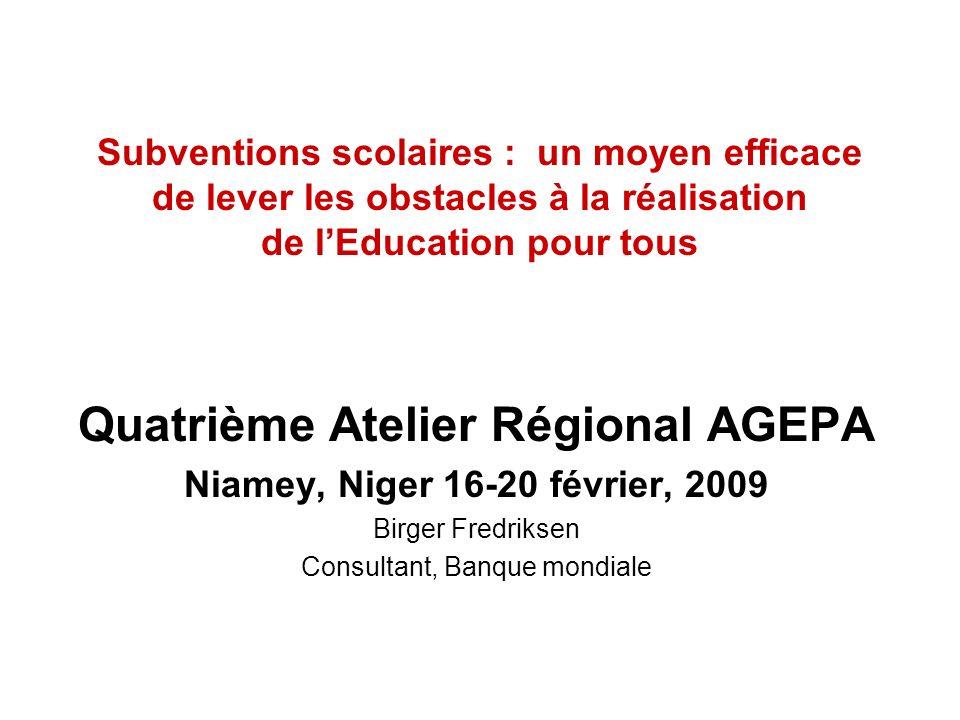 Subventions scolaires : un moyen efficace de lever les obstacles à la réalisation de lEducation pour tous Quatrième Atelier Régional AGEPA Niamey, Niger 16-20 février, 2009 Birger Fredriksen Consultant, Banque mondiale