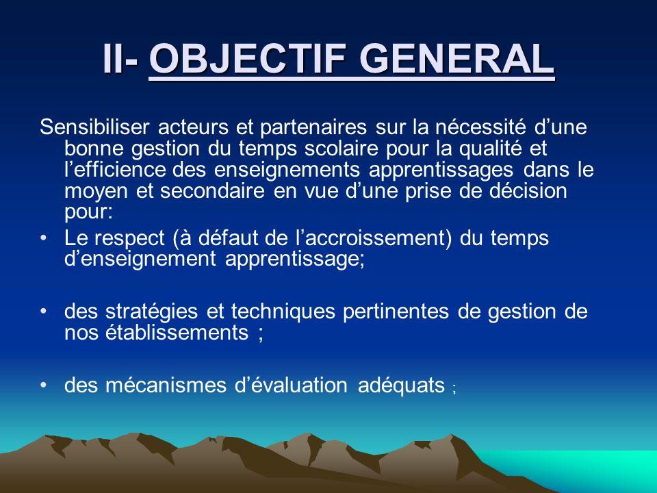II- OBJECTIF GENERAL Sensibiliser acteurs et partenaires sur la nécessité dune bonne gestion du temps scolaire pour la qualité et lefficience des ense