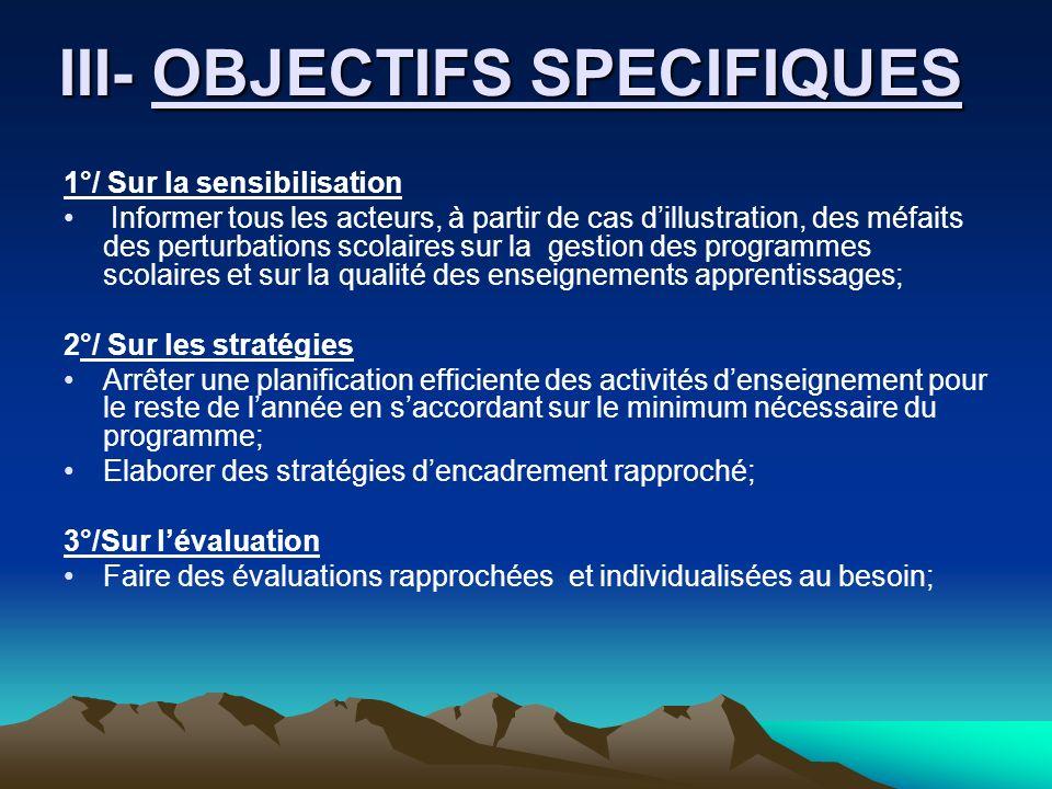 III- OBJECTIFS SPECIFIQUES III- OBJECTIFS SPECIFIQUES 1°/ Sur la sensibilisation Informer tous les acteurs, à partir de cas dillustration, des méfaits