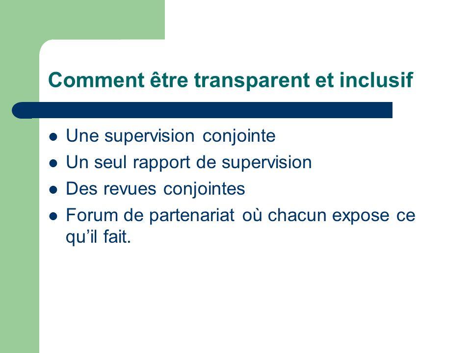 Comment être transparent et inclusif Une supervision conjointe Un seul rapport de supervision Des revues conjointes Forum de partenariat où chacun expose ce quil fait.