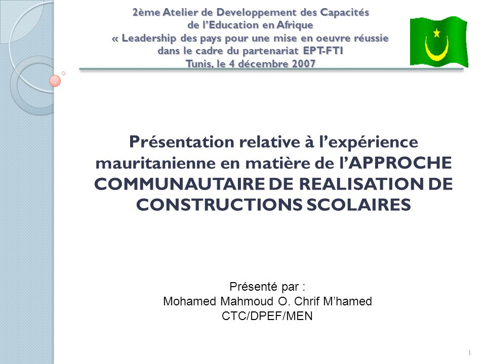 1 Présentation relative à lexpérience mauritanienne en matière de lAPPROCHE COMMUNAUTAIRE DE REALISATION DE CONSTRUCTIONS SCOLAIRES Présenté par : Mohamed Mahmoud O.