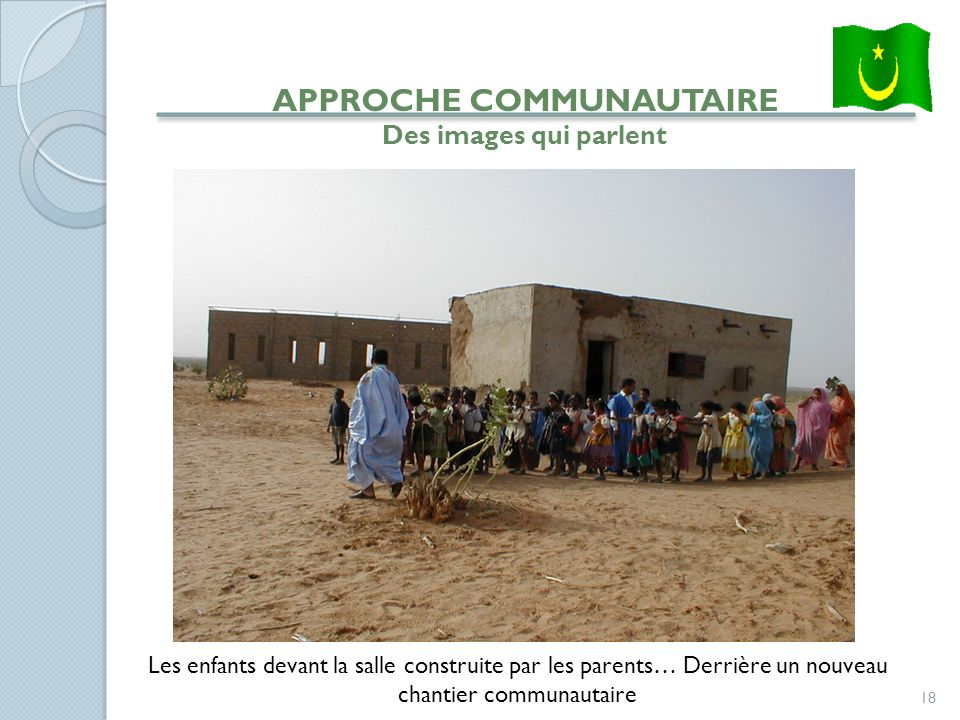 18 APPROCHE COMMUNAUTAIRE Des images qui parlent Les enfants devant la salle construite par les parents… Derrière un nouveau chantier communautaire
