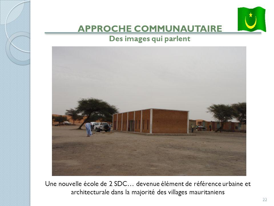 22 APPROCHE COMMUNAUTAIRE Des images qui parlent Une nouvelle école de 2 SDC… devenue élément de référence urbaine et architecturale dans la majorité des villages mauritaniens