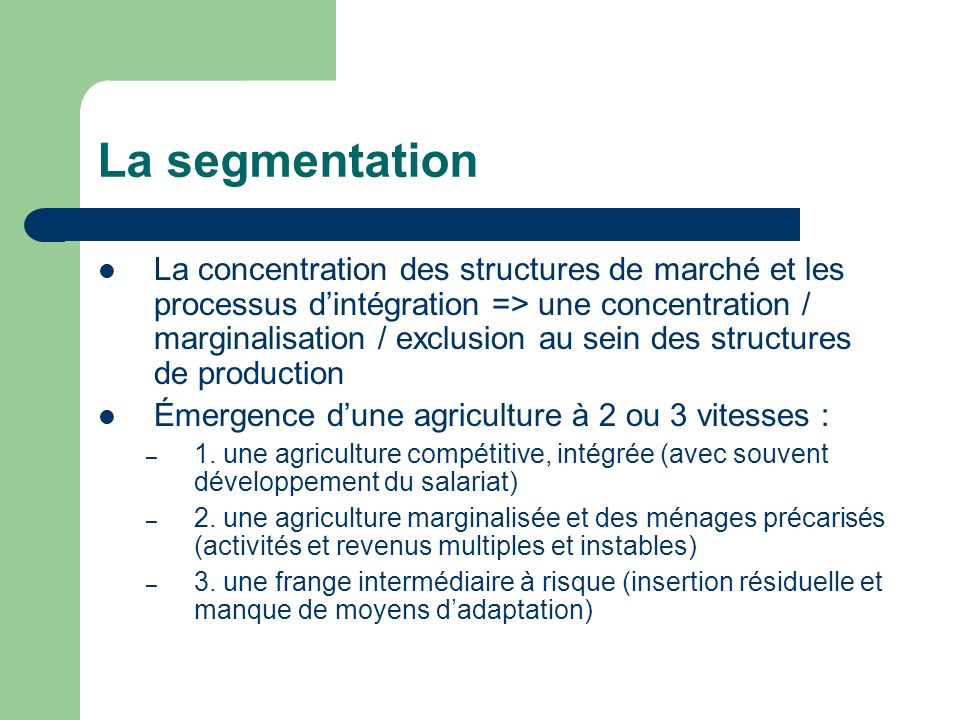 La segmentation La concentration des structures de marché et les processus dintégration => une concentration / marginalisation / exclusion au sein des structures de production Émergence dune agriculture à 2 ou 3 vitesses : – 1.