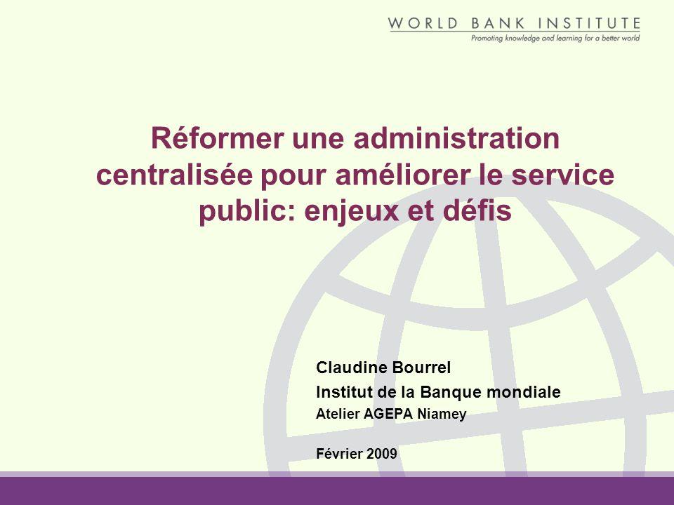 Réformer une administration centralisée pour améliorer le service public: enjeux et défis Claudine Bourrel Institut de la Banque mondiale Atelier AGEPA Niamey Février 2009