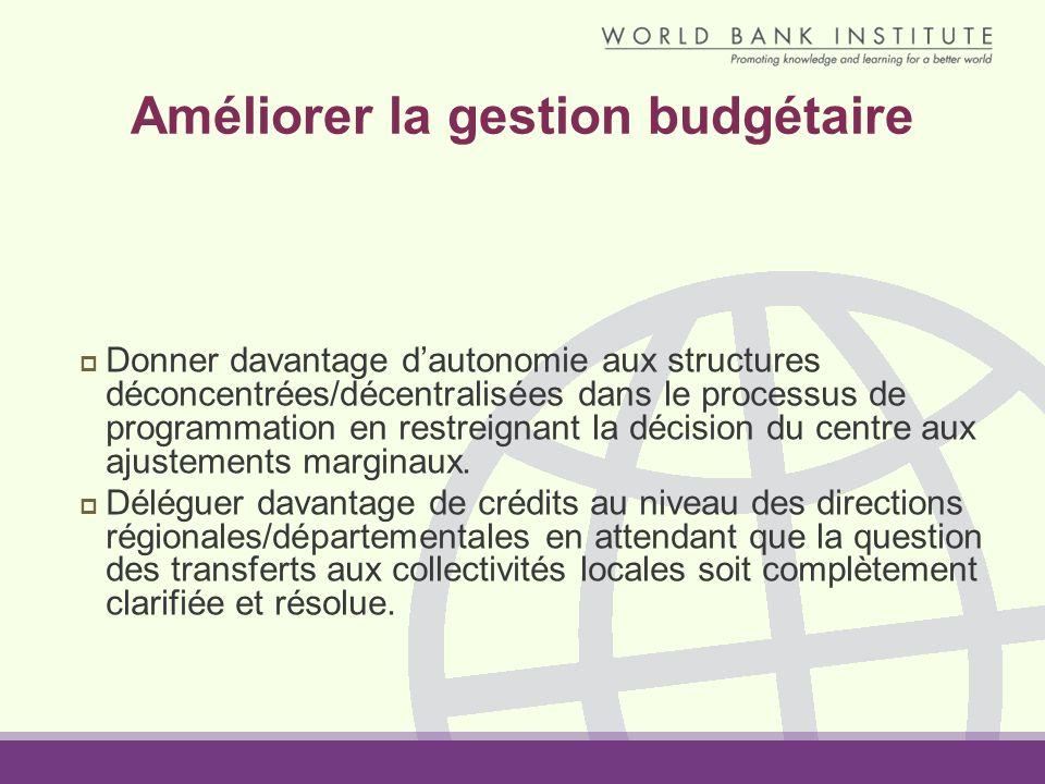 Améliorer la gestion budgétaire Donner davantage dautonomie aux structures déconcentrées/décentralisées dans le processus de programmation en restreignant la décision du centre aux ajustements marginaux.