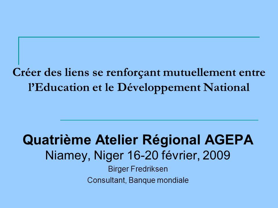 Créer des liens se renforçant mutuellement entre lEducation et le Développement National Quatrième Atelier Régional AGEPA Niamey, Niger 16-20 février, 2009 Birger Fredriksen Consultant, Banque mondiale