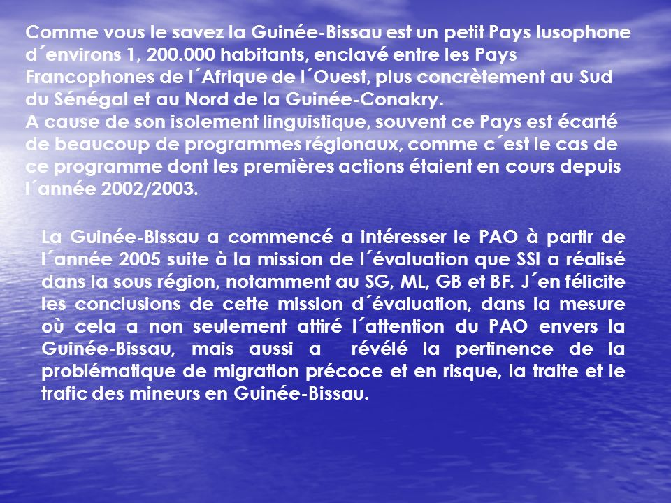 Comme vous le savez la Guinée-Bissau est un petit Pays lusophone d´environs 1, 200.000 habitants, enclavé entre les Pays Francophones de l´Afrique de l´Ouest, plus concrètement au Sud du Sénégal et au Nord de la Guinée-Conakry.