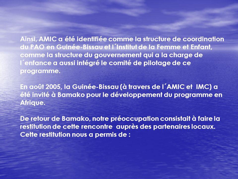 Ainsi, AMIC a été identifiée comme la structure de coordination du PAO en Guinée-Bissau et l´Institut de la Femme et Enfant, comme la structure du gouvernement qui a la charge de l´enfance a aussi intégré le comité de pilotage de ce programme.