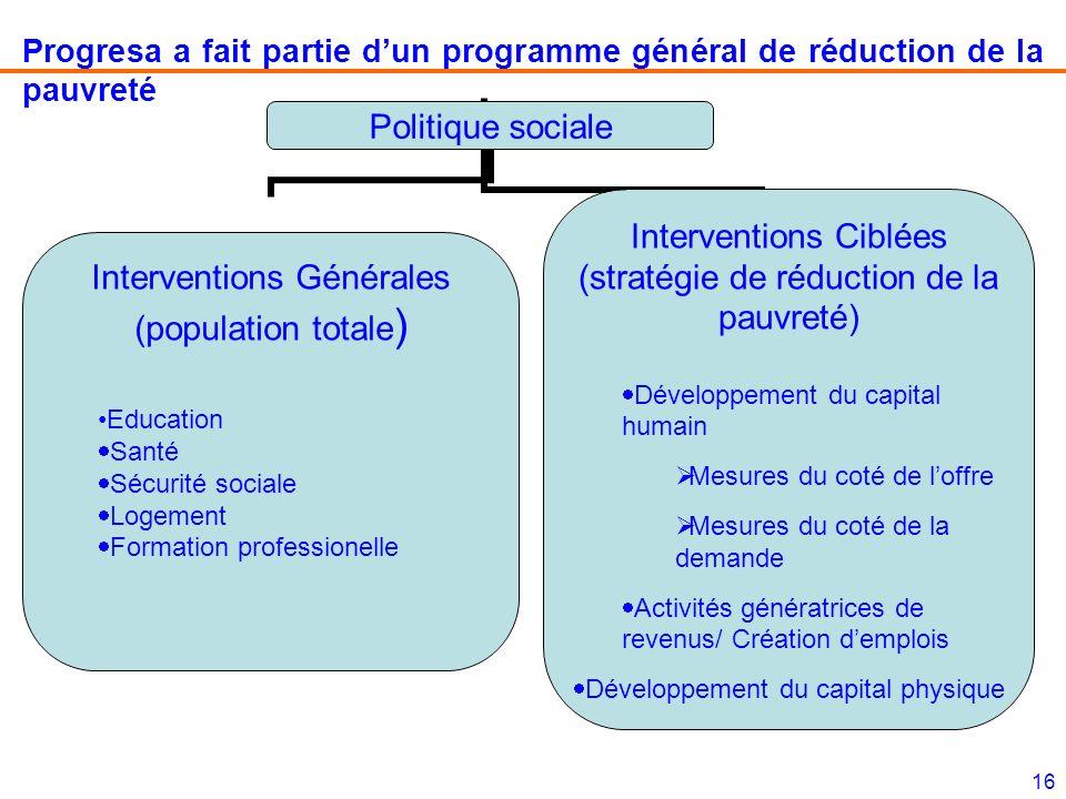 16 Progresa a fait partie dun programme général de réduction de la pauvreté Politique sociale Interventions Générales (population totale) Education Sa