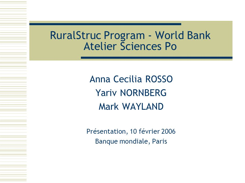 RuralStruc Program - World Bank Atelier Sciences Po Anna Cecilia ROSSO Yariv NORNBERG Mark WAYLAND Présentation, 10 février 2006 Banque mondiale, Pari