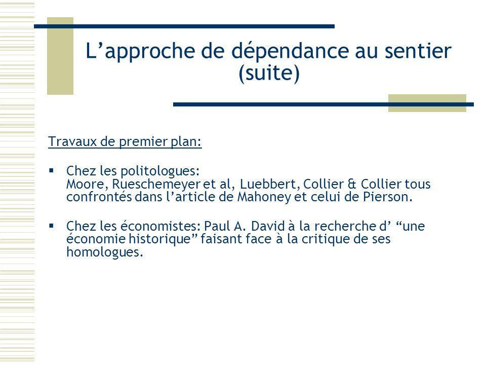Lapproche de dépendance au sentier (suite) Travaux de premier plan: Chez les politologues: Moore, Rueschemeyer et al, Luebbert, Collier & Collier tous