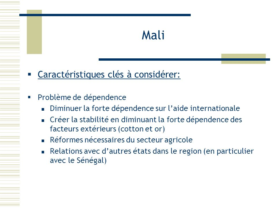 Mali Caractéristiques clés à considérer: Problème de dépendence Diminuer la forte dépendence sur laide internationale Créer la stabilité en diminuant