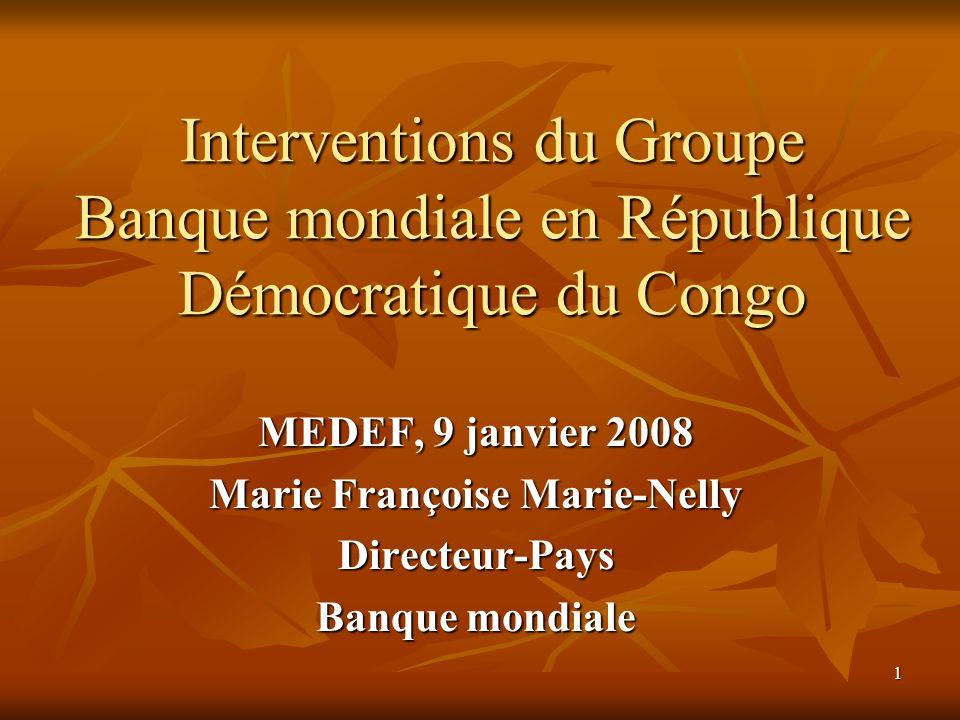 1 Interventions du Groupe Banque mondiale en République Démocratique du Congo MEDEF, 9 janvier 2008 Marie Françoise Marie-Nelly Directeur-Pays Banque