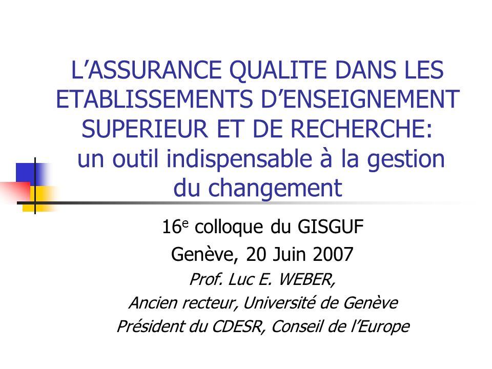 LASSURANCE QUALITE DANS LES ETABLISSEMENTS DENSEIGNEMENT SUPERIEUR ET DE RECHERCHE: un outil indispensable à la gestion du changement 16 e colloque du GISGUF Genève, 20 Juin 2007 Prof.
