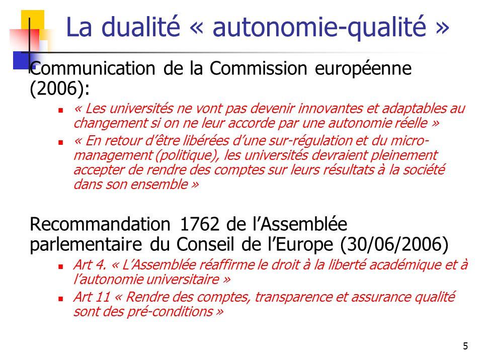 5 La dualité « autonomie-qualité » Communication de la Commission européenne (2006): « Les universités ne vont pas devenir innovantes et adaptables au changement si on ne leur accorde par une autonomie réelle » « En retour dêtre libérées dune sur-régulation et du micro- management (politique), les universités devraient pleinement accepter de rendre des comptes sur leurs résultats à la société dans son ensemble » Recommandation 1762 de lAssemblée parlementaire du Conseil de lEurope (30/06/2006) Art 4.