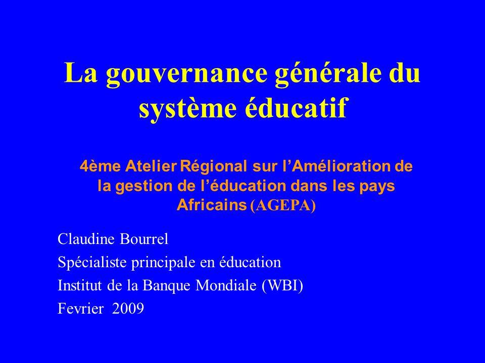 La gouvernance générale du système éducatif Claudine Bourrel Spécialiste principale en éducation Institut de la Banque Mondiale (WBI) Fevrier 2009 4ème Atelier Régional sur lAmélioration de la gestion de léducation dans les pays Africains (AGEPA)