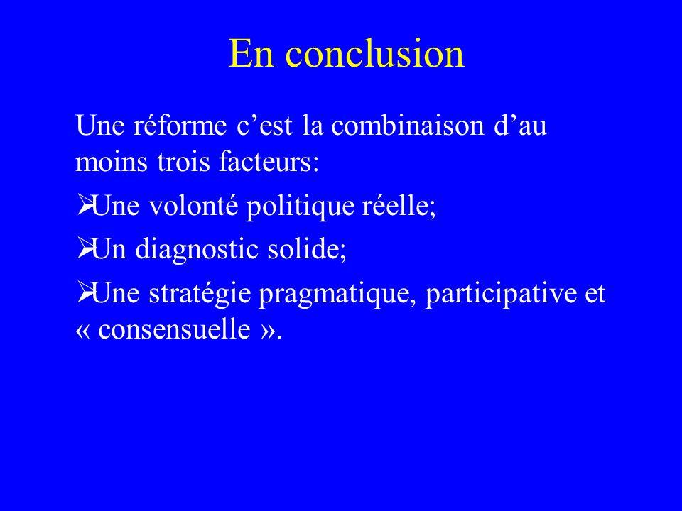 En conclusion Une réforme cest la combinaison dau moins trois facteurs: Une volonté politique réelle; Un diagnostic solide; Une stratégie pragmatique, participative et « consensuelle ».
