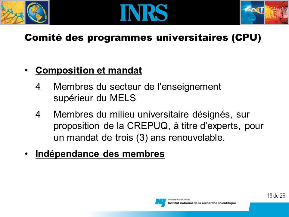 18 de 26 Comité des programmes universitaires (CPU) Composition et mandat 4Membres du secteur de lenseignement supérieur du MELS 4Membres du milieu universitaire désignés, sur proposition de la CREPUQ, à titre dexperts, pour un mandat de trois (3) ans renouvelable.