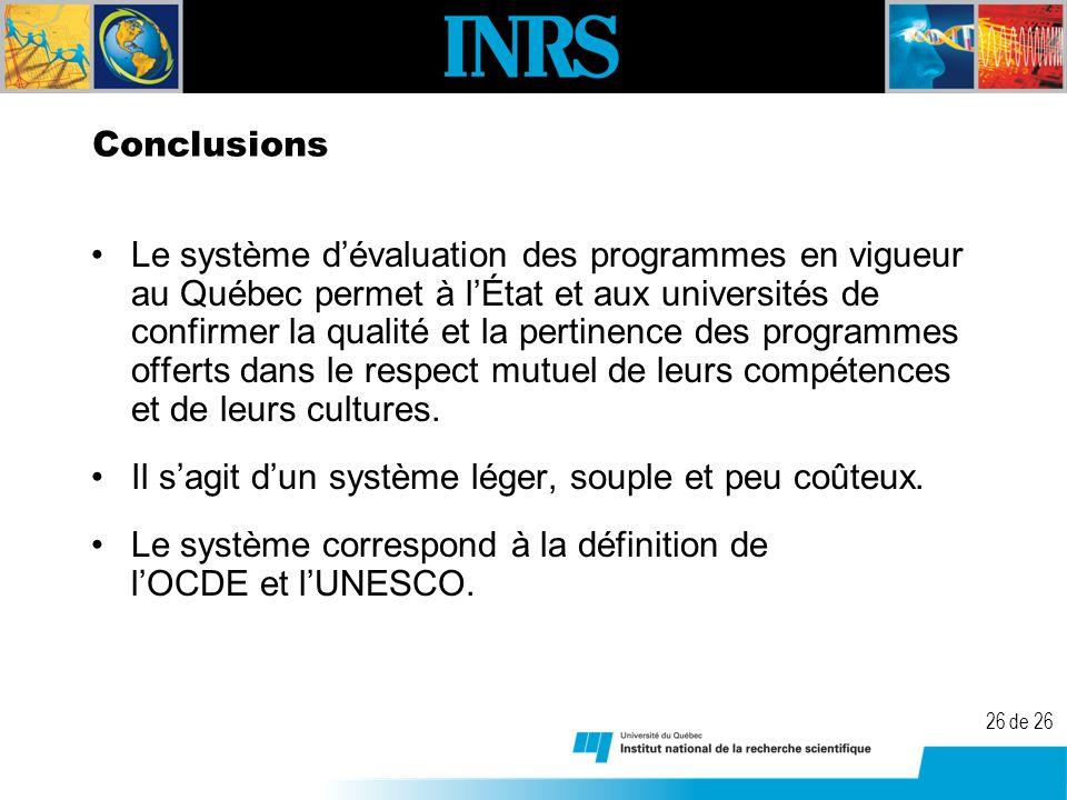 26 de 26 Conclusions Le système dévaluation des programmes en vigueur au Québec permet à lÉtat et aux universités de confirmer la qualité et la pertinence des programmes offerts dans le respect mutuel de leurs compétences et de leurs cultures.