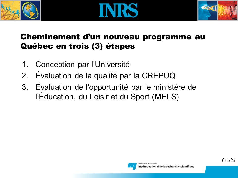 6 de 26 Cheminement dun nouveau programme au Québec en trois (3) étapes 1.Conception par lUniversité 2.Évaluation de la qualité par la CREPUQ 3.Évaluation de lopportunité par le ministère de lÉducation, du Loisir et du Sport (MELS)
