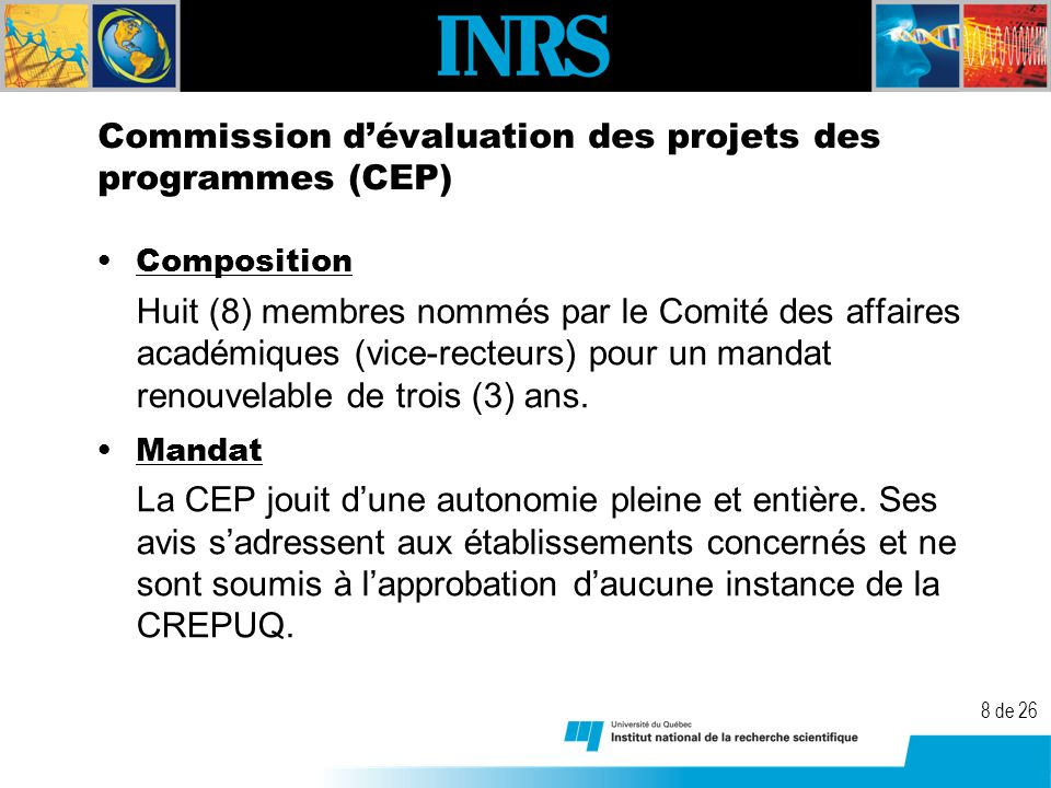 8 de 26 Commission dévaluation des projets des programmes (CEP) Composition Huit (8) membres nommés par le Comité des affaires académiques (vice-recteurs) pour un mandat renouvelable de trois (3) ans.