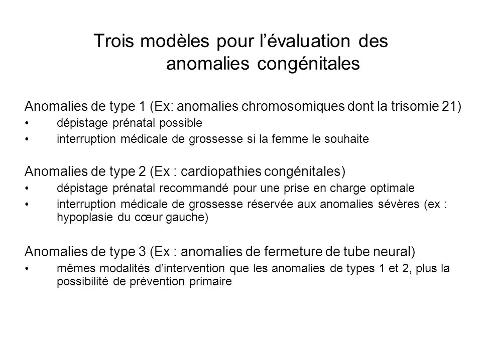 Trois modèles pour lévaluation des anomalies congénitales Anomalies de type 1 (Ex: anomalies chromosomiques dont la trisomie 21) dépistage prénatal po