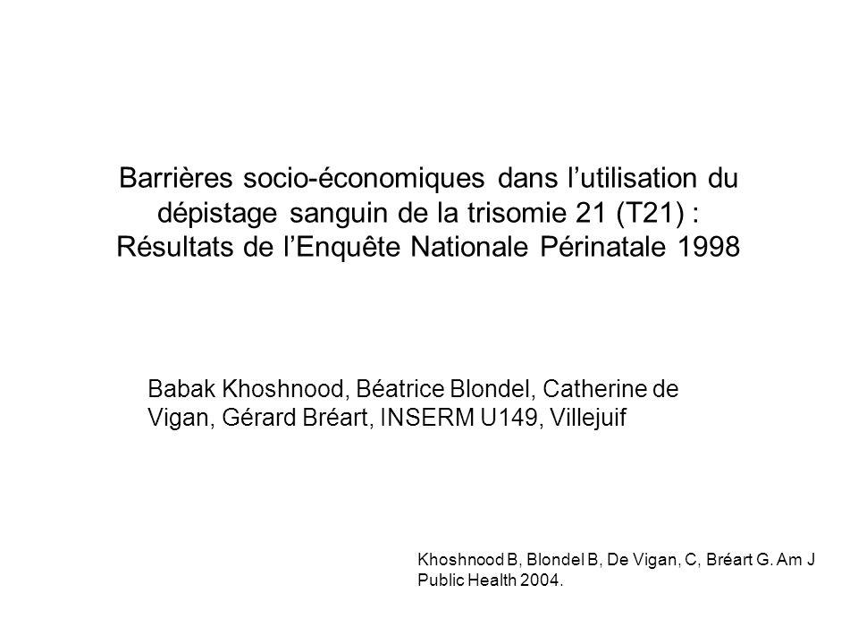 Barrières socio-économiques dans lutilisation du dépistage sanguin de la trisomie 21 (T21) : Résultats de lEnquête Nationale Périnatale 1998 Babak Khoshnood, Béatrice Blondel, Catherine de Vigan, Gérard Bréart, INSERM U149, Villejuif Khoshnood B, Blondel B, De Vigan, C, Bréart G.