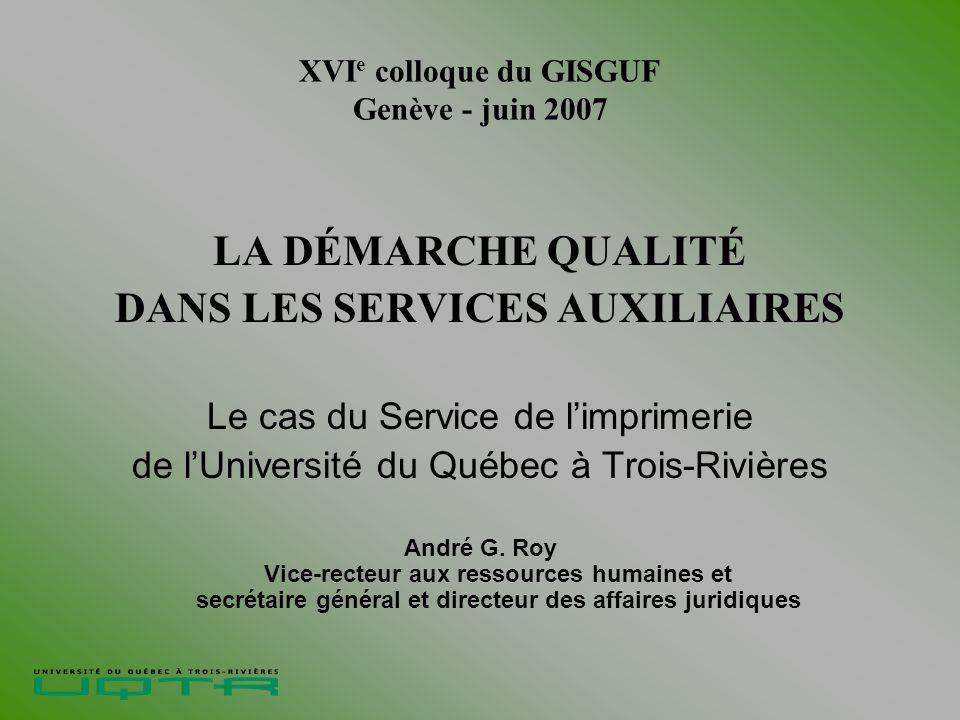 XVI e colloque du GISGUF Genève - juin 2007 LA DÉMARCHE QUALITÉ DANS LES SERVICES AUXILIAIRES Le cas du Service de limprimerie de lUniversité du Québec à Trois-Rivières André G.