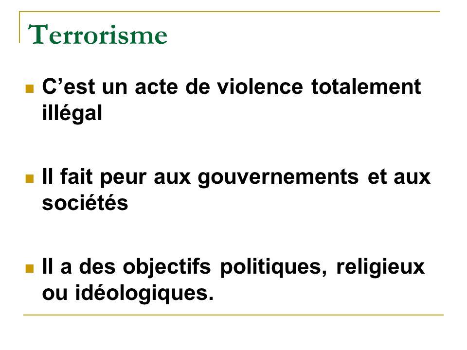 Terrorisme Cest un acte de violence totalement illégal Il fait peur aux gouvernements et aux sociétés Il a des objectifs politiques, religieux ou idéologiques.