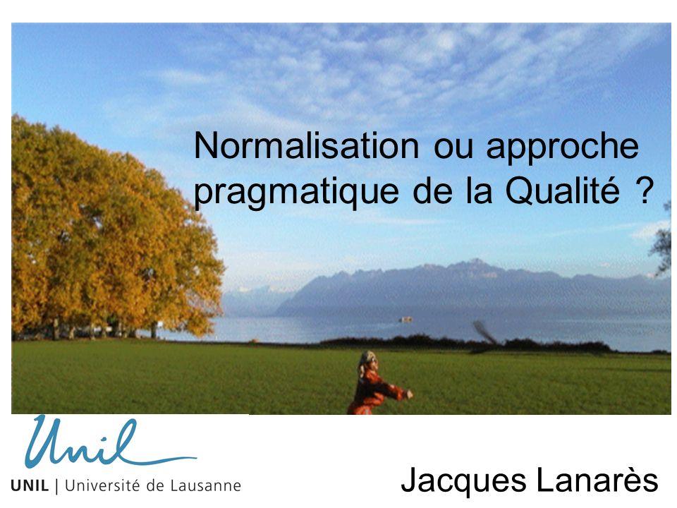 Normalisation ou approche pragmatique de la Qualité ? Jacques Jacques Lanarès