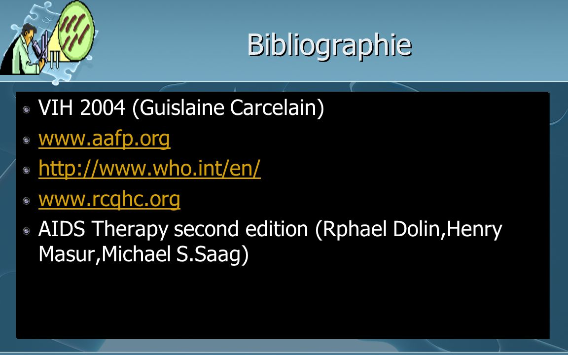 Bibliographie VIH 2004 (Guislaine Carcelain) www.aafp.org http://www.who.int/en/ www.rcqhc.org AIDS Therapy second edition (Rphael Dolin,Henry Masur,Michael S.Saag) VIH 2004 (Guislaine Carcelain) www.aafp.org http://www.who.int/en/ www.rcqhc.org AIDS Therapy second edition (Rphael Dolin,Henry Masur,Michael S.Saag)