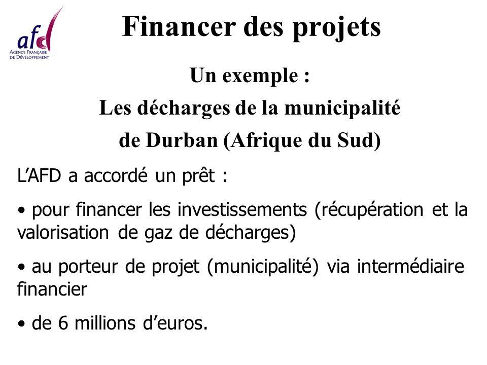 Financer des projets Un exemple : Les décharges de la municipalité de Durban (Afrique du Sud) LAFD a accordé un prêt : pour financer les investissements (récupération et la valorisation de gaz de décharges) au porteur de projet (municipalité) via intermédiaire financier de 6 millions deuros.