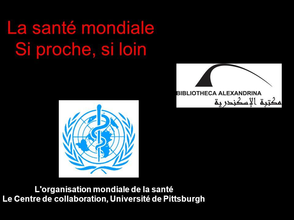 La santé mondiale Si proche, si loin L'organisation mondiale de la santé Le Centre de collaboration, Université de Pittsburgh